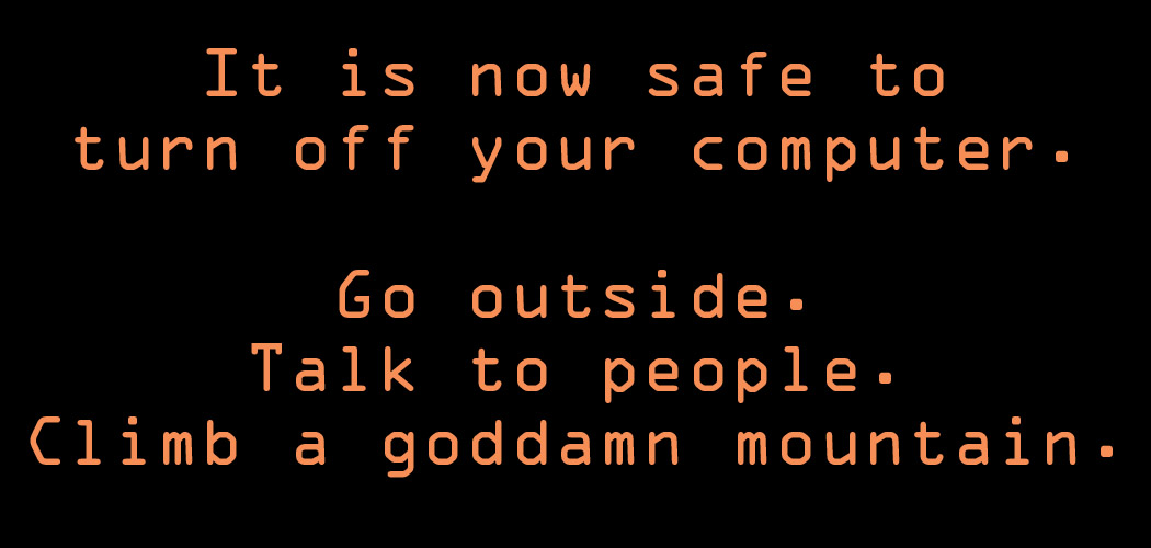 It Is Now Safe to Turn Off Your Computer Go Outside Talk to People Climb a Goddamn Mountain