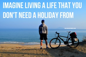 Imagine Living a Life That You Don't Need a Holiday From